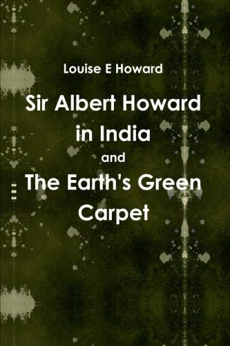 Sir Albert Howard in India and The Earth's Green Carpet: Louise E Howard
