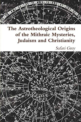 The Astrotheological Origins of the Mithraic Mysteries, Judaism and Christianity: Grey, S