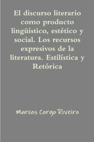 9781471762550: El discurso literario como producto lingüístico, estético y social. Los recursos expresivos de la literatura. Estilística y retórica (Spanish Edition)