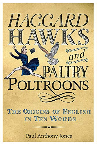 Haggard Hawks and Paltry Poltroons: The Origins of English in Ten Words: Jones, Paul