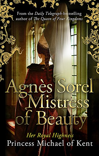 Agnès Sorel: Mistress of Beauty 9781472119056 From HRH Princess Michael of Kent, bestselling author of The Queen of Four Kingdoms, comes the extraordinary second volume in the Anjou