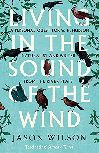 9781472122056: Living in the Sound of the Wind: A Personal Quest for W.H. Hudson, Naturalist and Writer from the River Plate