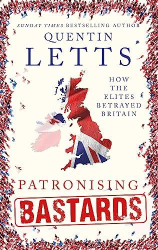 9781472127358: Patronising Bastards: How the Elites Betrayed Britain