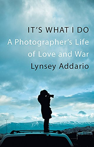 9781472150721: It's What I Do: A Photographer's Life of Love and War