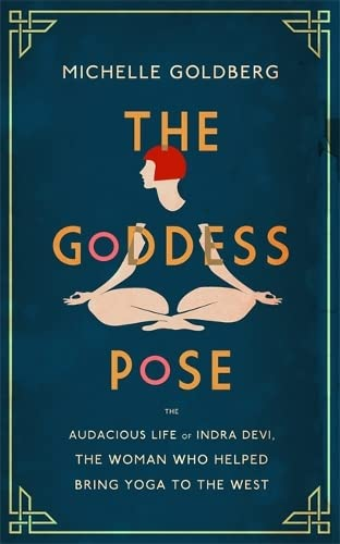9781472152046: The Goddess Pose: The Audacious Life of Indra Devi, the Woman Who Helped Bring Yoga to the West