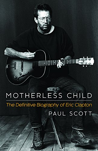 Motherless Child: The Definitive Biography of Eric Clapton: Scott, Paul