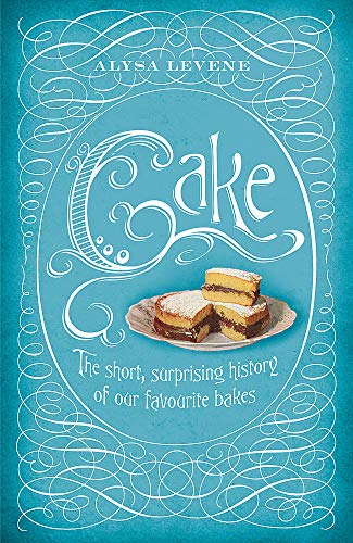 Cake The Short Surprising History of Our Favourite Bakes