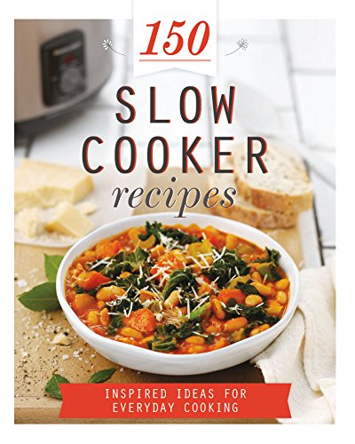 150 Slow Cooker Recipes: Inspired Ideas for Everyday Cooking