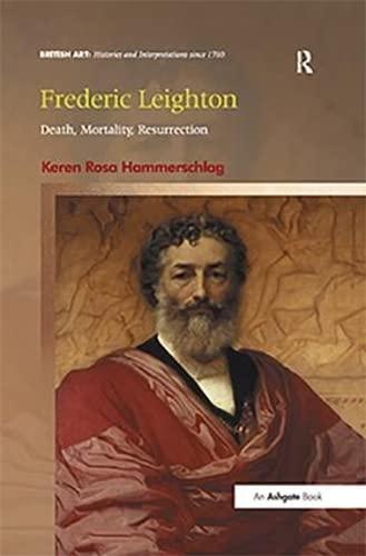 9781472414359: Frederic Leighton: Death, Mortality, Resurrection (British Art: Histories and Interpretations since 1700)