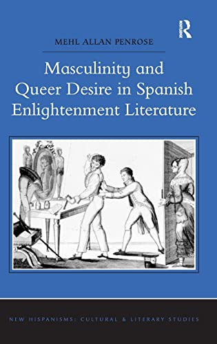 Masculinity and Queer Desire in Spanish Enlightenment Literature (New Hispanisms: Cultural and ...