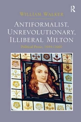 9781472431332: Antiformalist, Unrevolutionary, Illiberal Milton: Political Prose, 1644-1660