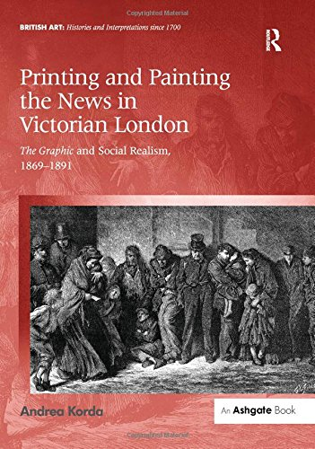 9781472432988: Printing and Painting the News in Victorian London: The Graphic and Social Realism, 1869-1891 (British Art: Histories and Interpretations since 1700)