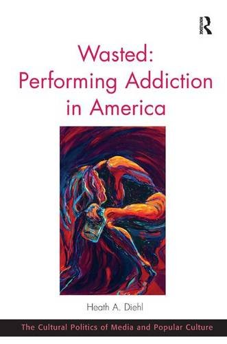 9781472442376: Wasted: Performing Addiction in America (The Cultural Politics of Media and Popular Culture)