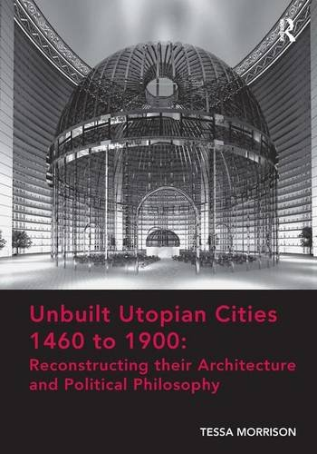 9781472452658: Unbuilt Utopian Cities 1460 to 1900: Reconstructing their Architecture and Political Philosophy