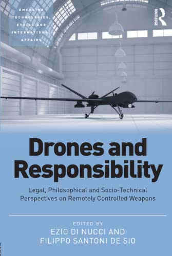 9781472456724: Drones and Responsibility: Legal, Philosophical and Socio-Technical Perspectives on Remotely Controlled Weapons (Emerging Technologies, Ethics and International Affairs)