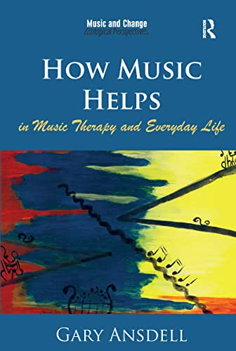 9781472458056: How Music Helps in Music Therapy and Everyday Life (Music and Change: Ecological Perspectives)