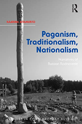 Paganism, Traditionalism, Nationalism: Narratives of Russian Rodnoverie: Kaarina Aitamurto