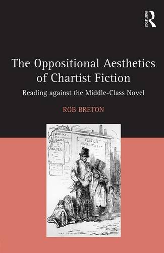 The Oppositional Aesthetics of Chartist Fiction: Reading against the Middle-Class Novel: Rob Breton