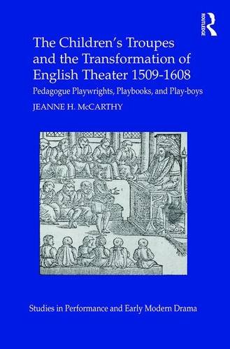 The Children's Troupes and the Transformation of English Theater 1509-1608: Pedagogue, ...