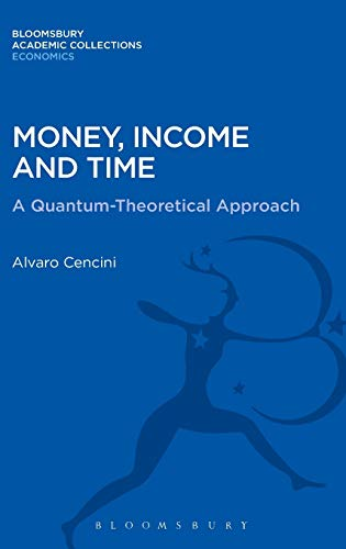 Money, Income and Time: A Quantum-Theoretical Approach (Bloomsbury Academic Collections: Economics)...