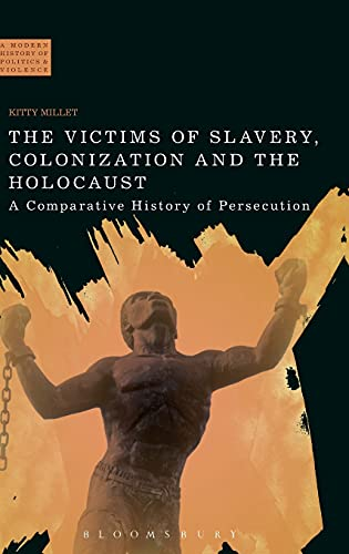 9781472508263: The Victims of Slavery, Colonization and the Holocaust: A Comparative History of Persecution (A Modern History of Politics and Violence)
