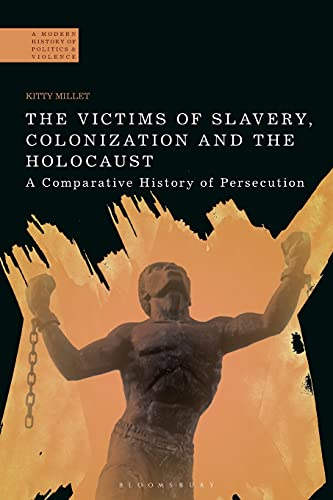 9781472509970: The Victims of Slavery, Colonization and the Holocaust: A Comparative History of Persecution (A Modern History of Politics and Violence)