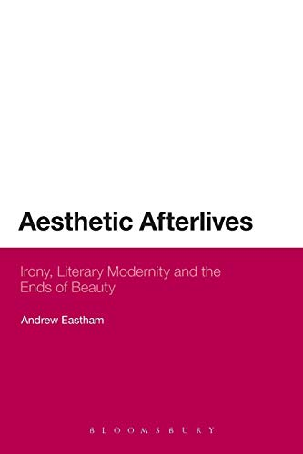 9781472512109: Aesthetic Afterlives: Irony, Literary Modernity And The Ends Of Beauty