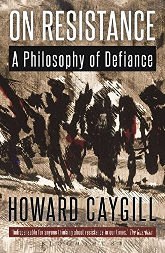 On Resistance: A Philosophy of Defiance: Howard Caygill