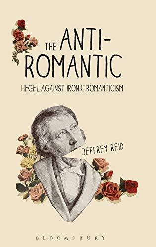 The Anti-Romantic: Hegel Against Ironic Romanticism: Reid, Jeffrey