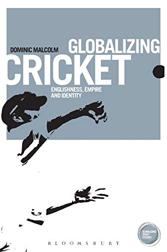Globalizing Cricket: Englishness, Empire and Identity: Dominic Malcolm