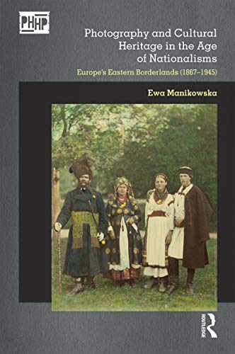 9781472585660: Photography and Cultural Heritage in the Age of Nationalisms: Europe's Eastern Borderlands (1867–1945)