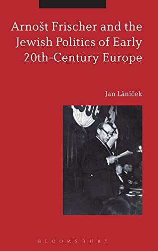 9781472585899: Arnost Frischer and the Jewish Politics of Early 20th-Century Europe