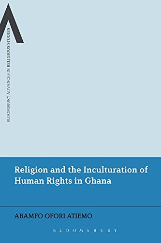 9781472589934: Religion and the Inculturation of Human Rights in Ghana (Bloomsbury Advances in Religious Studies)