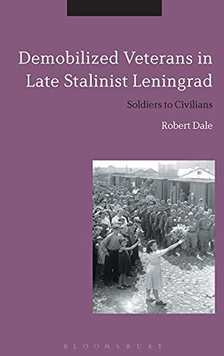 Demobilized Veterans in Late Stalinist Leningrad: Soldiers to Civilians: Dale, Robert