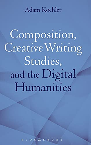 Composition, Creative Writing Studies, and the Digital Humanities: Adam Koehler