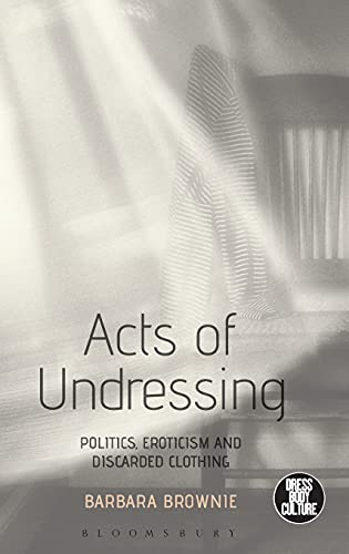9781472596192: Acts of Undressing: Politics, Eroticism, and Discarded Clothing (Dress, Body, Culture)