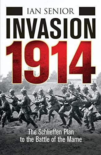 Invasion 1914: The Schlieffen Plan to the: Ian Senior