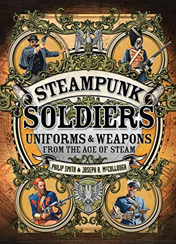 9781472807021: Steampunk Soldiers: Uniforms & Weapons from the Age of Steam