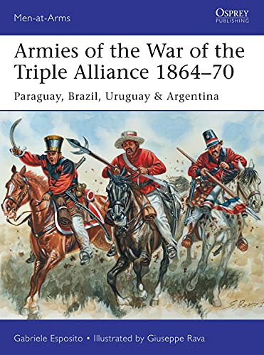 9781472807250: Armies of the War of the Triple Alliance 1864–70: Paraguay, Brazil, Uruguay & Argentina (Men-at-Arms)