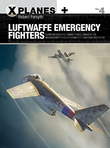 9781472819949: Luftwaffe Emergency Fighters: Blohm & Voss BV P.212 , Heinkel P.1087C, Junkers EF 128, Messerschmitt P.1101, Focke-Wulf Ta 183 and Henschel Hs P.135 (X-Planes)