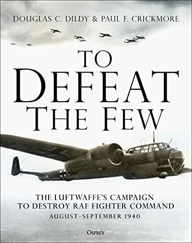 9781472839183: To Defeat the Few: The Luftwaffe's campaign to destroy RAF Fighter Command, August–September 1940