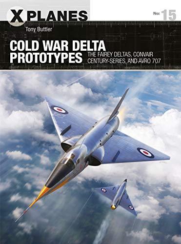 9781472843333: Cold War Delta Prototypes: The Fairey Deltas, Convair Century-Series, and Avro 707