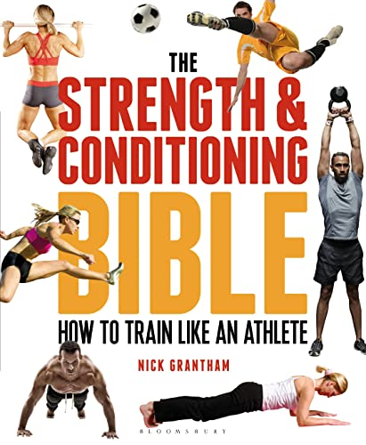 The Strength and Conditioning Bible: How to Train Like an Athlete: Grantham, Nick