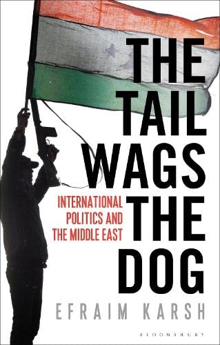 The Tail Wags the Dog: International Politics and the Middle East: Efraim Karsh