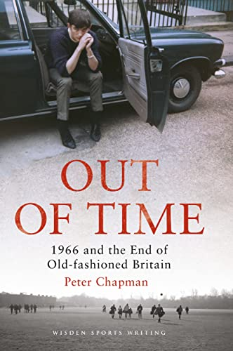 9781472917157: Out of Time: 1966 and the End of Old-Fashioned Britain (Wisden Sports Writing)