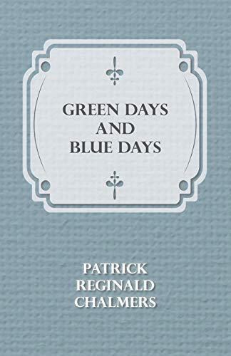 Green Days and Blue Days: Patrick Reginald Chalmers