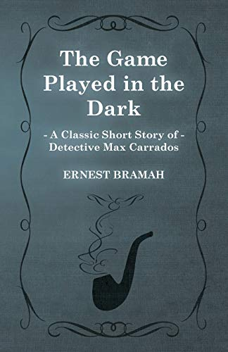 The Game Played in the Dark (A Classic Short Story of Detective Max Carrados): Ernest Bramah