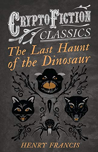 The Last Haunt of the Dinosaur (Cryptofiction Classics): Henry Francis