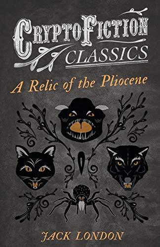 A Relic of the Pliocene (Cryptofiction Classics): Jack London
