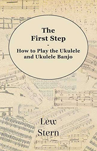 The First Step - How to Play the Ukulele and Ukulele Banjo: Lew Stern